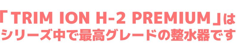 """""""TRIM ION H-2 PREMIUM"""" là máy lọc nước cao cấp nhất trong dòng"""